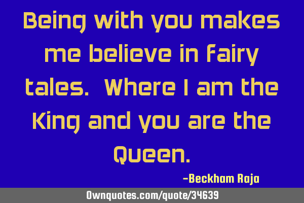 Being with you makes me believe in fairy tales. Where I am the King and you are the Q