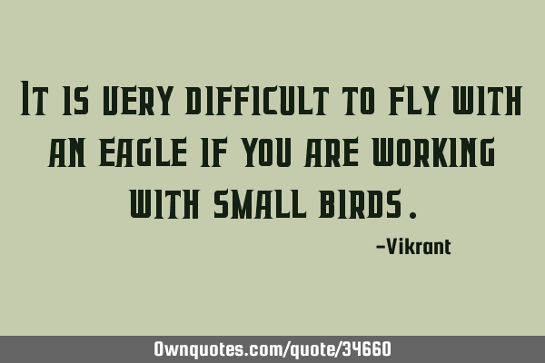 It is very difficult to fly with an eagle if you are working with small