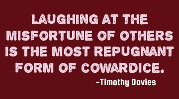 Laughing at the misfortune of others is the most repugnant form of cowardice.