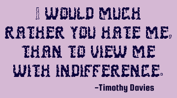 I would much rather you hate me, than to view me with indifference.