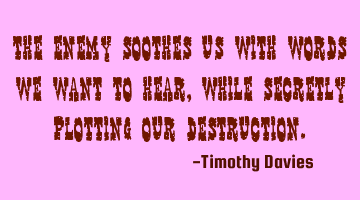 The Enemy soothes us with words we want to hear, while secretly plotting our destruction.