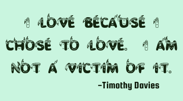 I love because I chose to love. I am not a victim of it.