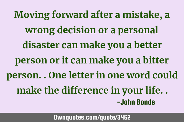 Moving forward after a mistake, a wrong decision or a personal disaster can make you a better