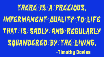 There is a precious, impermanent quality to life that is sadly and regularly squandered by the