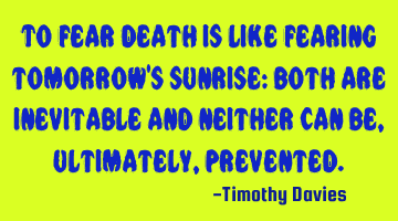 To fear death is like fearing tomorrow