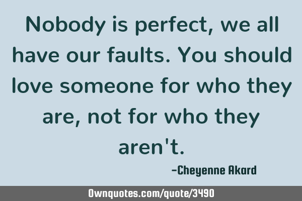 Nobody is perfect, we all have our faults. You should love someone for who they are, not for who