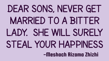 Dear Sons, never get married to a bitter lady. She will surely steal your happiness