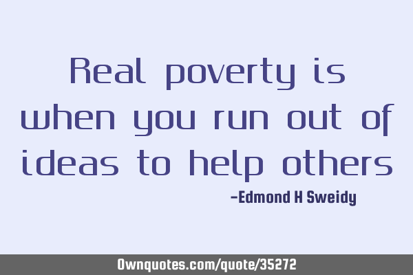 Real poverty is when you run out of ideas to help