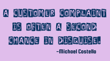 A customer complaint is often a second chance in disguise.