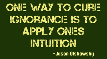 One way to cure ignorance is to apply one