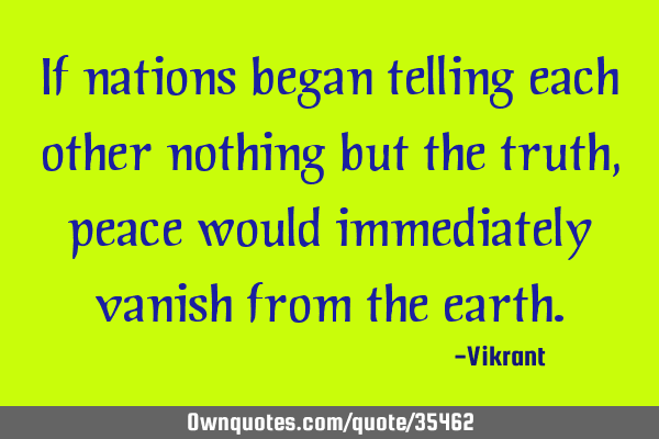 If nations began telling each other nothing but the truth, peace would immediately vanish from the