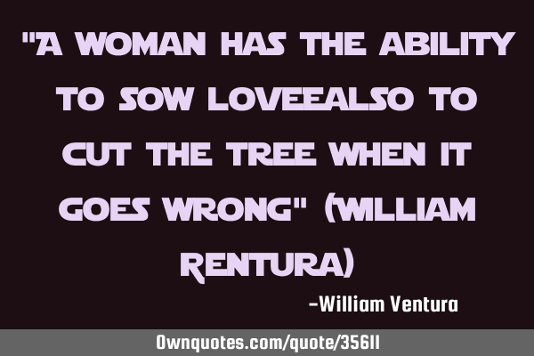 """A woman has the ability to sow love;also to cut the tree when it goes wrong"" (William Ventura)"