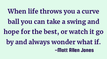 when life throws you a curve ball you can take a swing and hope for the best, or watch it go by and