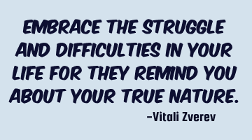 Embrace the struggle and difficulties in your life for they remind you about your true