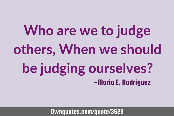 Who are we to judge others, When we should be judging ourselves?