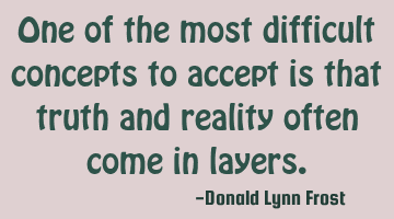 One of the most difficult concepts to accept is that truth and reality often come in layers.