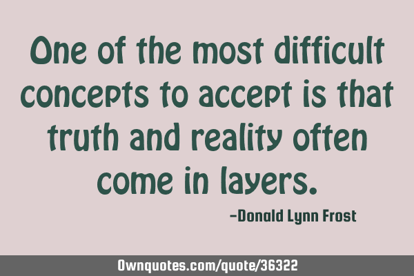 One of the most difficult concepts to accept is that truth and reality often come in