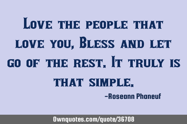 Love the people that love you, Bless and let go of the rest. It truly is that