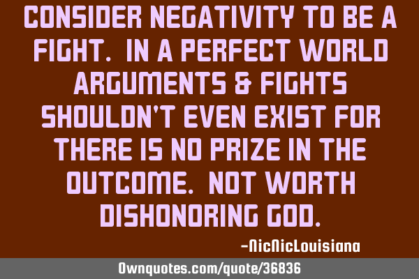 Consider negativity to be a fight. In a perfect world arguments & fights shouldn