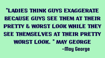 """Ladies think guys exaggerate because guys see them at their pretty & worst look while they see"