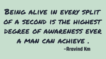 Being alive in every split of a second is the highest degree of awareness ever a man can achieve .