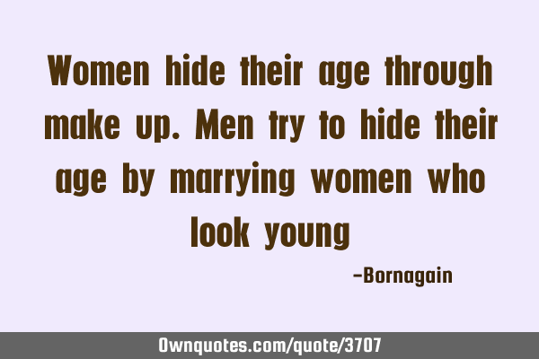 Women hide their age through make up. Men try to hide their age by marrying women who look