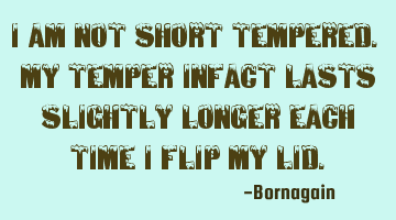 I am not short tempered. my temper infact lasts slightly longer each time I flip my lid.
