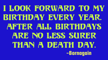 I look forward to my birthday every year. after all birthdays are no less surer than a death day.