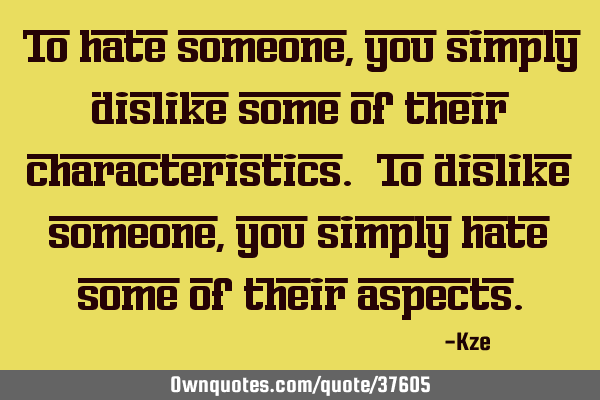 To hate someone, you simply dislike some of their characteristics. To dislike someone, you simply
