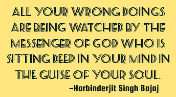 All your wrong doings are being watched by the messenger of GOD who is sitting deep in your mind in