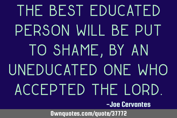 the best educated person will be put to shame by an uneducated