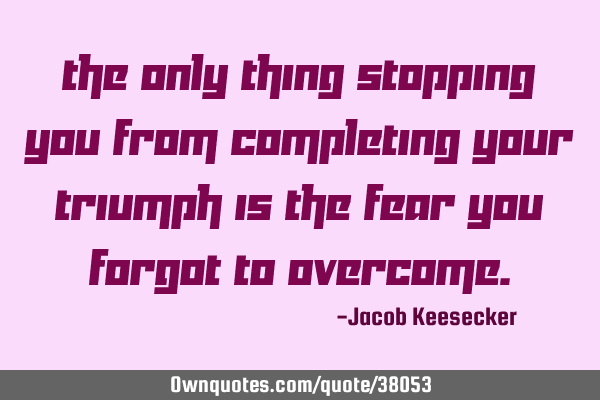 The only thing stopping you from completing your triumph is the fear you forgot to