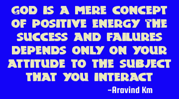 God is a mere concept of positive energy The success and failures depends only on your attitude to