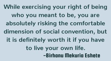 While exercising your right of being who you meant to be, you are absolutely risking the