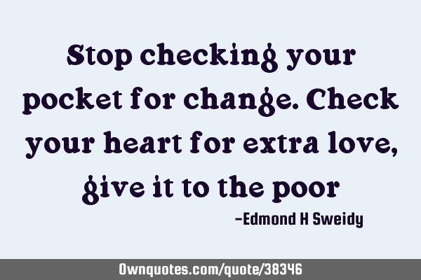 Stop checking your pocket for change. Check your heart for extra love, give it to the