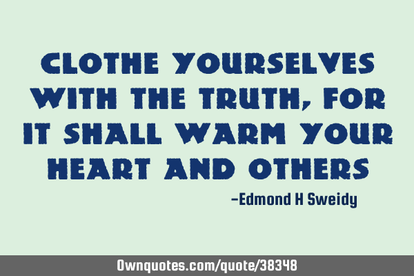 Clothe yourselves with the truth, for it shall warm your heart and