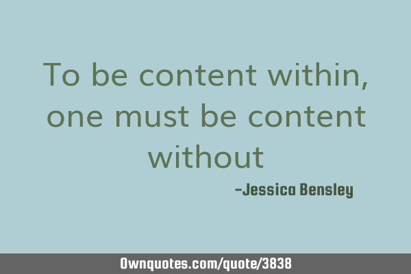 To be content within, one must be content