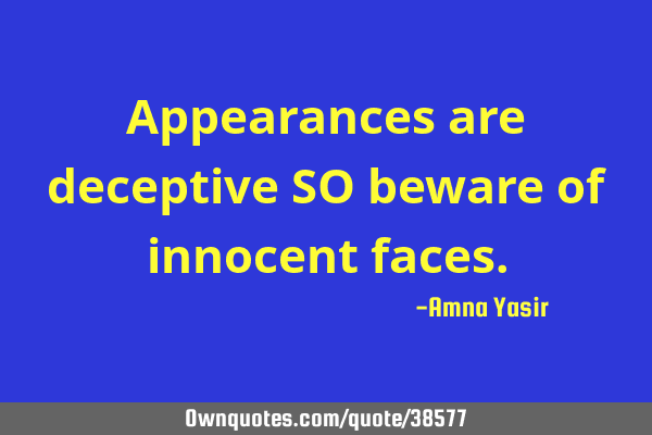 Appearances are deceptive SO beware of innocent