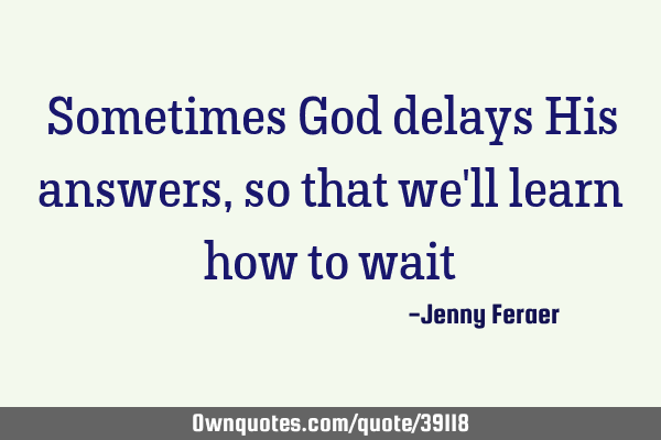 Sometimes God delays His answers, so that we