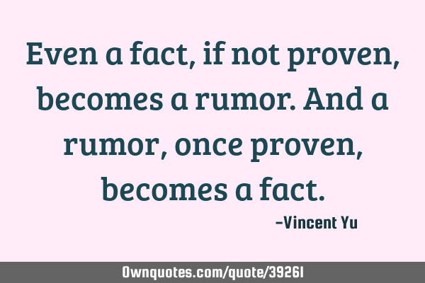 Even a fact, if not proven, becomes a rumor. And a rumor, once proven, becomes a