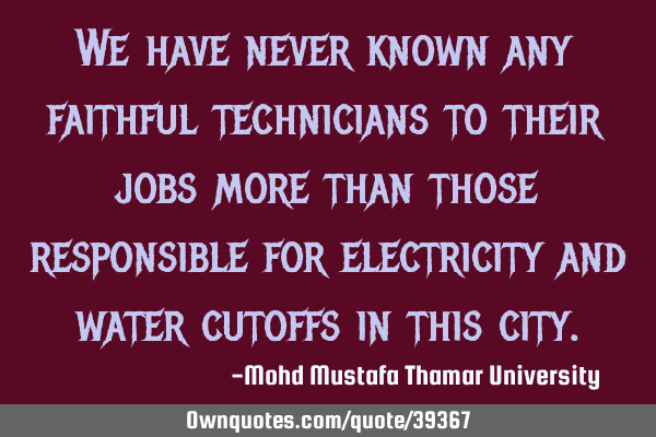 We have never known any faithful technicians to their jobs more than those responsible for