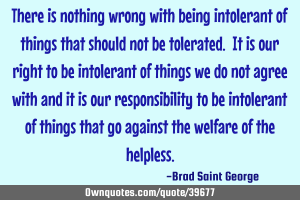 There is nothing wrong with being intolerant of things that should not be tolerated. It is our