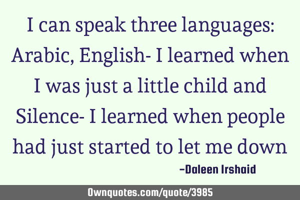 I can speak three languages: Arabic, English- I learned when I was just a little child and Silence-