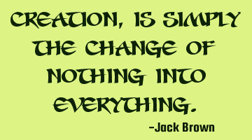 Creation, is simply the change of nothing into everything.
