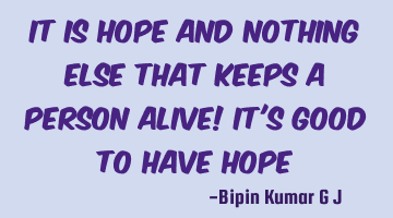 It is Hope and nothing else that keeps a person alive! It