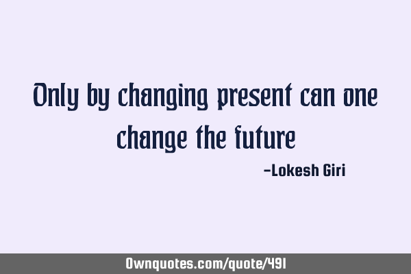 Only by changing present can one change the