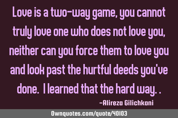 Love is a two-way game, you cannot truly love one who does not love you, neither can you force them