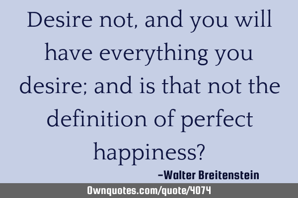 Desire not, and you will have everything you desire; and is that not the definition of perfect