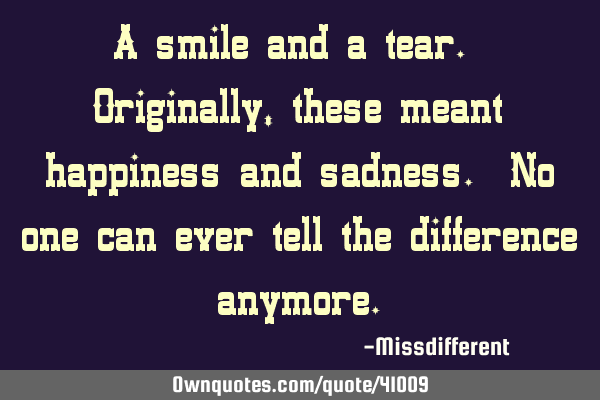 A smile and a tear. Originally, these meant happiness and sadness. No one can ever tell the
