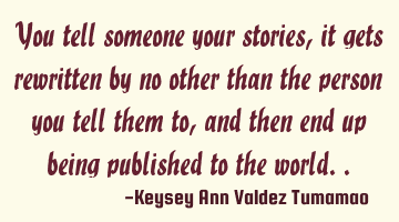 You tell someone your stories, it gets rewritten by no other than the person you tell them to, and
